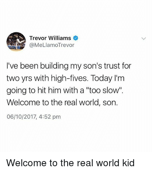 "Memes, The Real, and Today: Trevor Williams  @MeLlamoTrevor  I've been building my son's trust for  two yrs with high-fives. Today I'm  going to hit him with a ""too slow"".  Welcome to the real world, son.  06/10/2017, 4:52 pm Welcome to the real world kid"