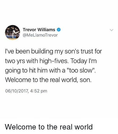 "Memes, The Real, and Today: Trevor Williams  @MeLlamoTrevor  I've been building my son's trust for  two yrs with high-fives. Today I'm  going to hit him with a ""too slow"".  Welcome to the real world, son.  06/10/2017, 4:52 pm Welcome to the real world"