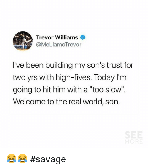 """Memes, Savage, and The Real: Trevor Williams  @MeLlamoTrevor  I've been building my son's trust for  two yrs with high-fives. Today I'rm  going to hit him with a """"too slow  Welcome to the real world, son. 😂😂 #savage"""