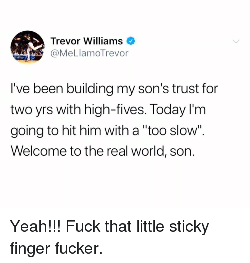 "Memes, Yeah, and Fuck: Trevor Williams  @MeLlamoTrevor  I've been building my son's trust for  two yrs with high-fives. Today l'm  going to hit him with a ""too slow"".  Welcome to the real world, son. Yeah!!! Fuck that little sticky finger fucker."
