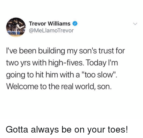 "Funny, The Real, and Today: Trevor Williams  @MeLlamoTrevor  I've been building my son's trust for  two yrs with high-fives. Today l'm  going to hit him with a ""too slow"".  Welcome to the real world, son Gotta always be on your toes!"