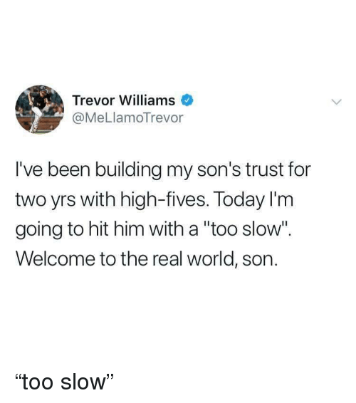 """Fives: Trevor Williams  @MeLlamoTrevor  I've been building my son's trust for  two yrs with high-fives. Today I'm  going to hit him with a """"too slow"""".  Welcome to the real world, son. """"too slow"""""""