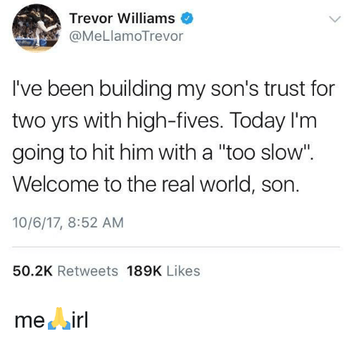 """Fives: Trevor Williams  @MeLlamoTrevor  I've been building my son's trust for  two yrs with high-fives. Today I'm  going to hit him with a """"too slow"""".  Welcome to the real world, son.  10/6/17, 8:52 AM  50.2K Retweets 189K Likes me🙏irl"""