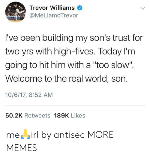 """Fives: Trevor Williams  @MeLlamoTrevor  I've been building my son's trust for  two yrs with high-fives. Today I'm  going to hit him with a """"too slow"""".  Welcome to the real world, son.  10/6/17, 8:52 AM  50.2K Retweets 189K Likes me🙏irl by antisec MORE MEMES"""