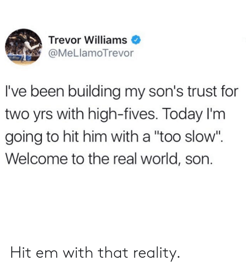 """Fives: Trevor Williams  @MeLlamoTrevor  I've been building my son's trust for  two yrs with high-fives. Today I'm  going to hit him with a """"too slow"""".  Welcome to the real world, son. Hit em with that reality."""