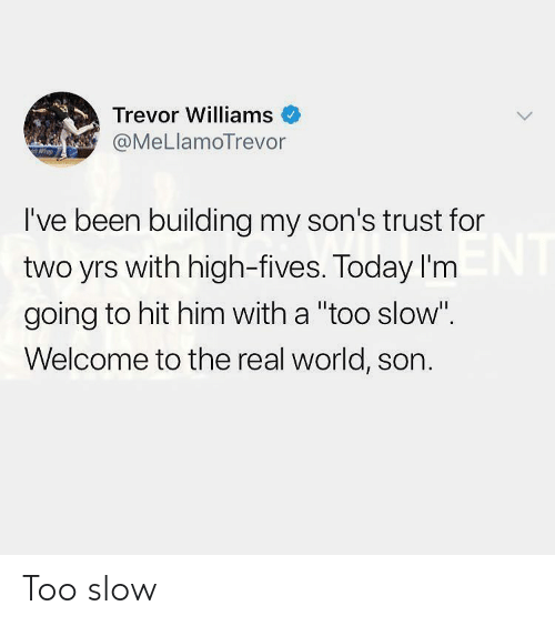 """Fives: Trevor Williams  @MeLlamoTrevor  I've been building my son's trust for  two yrs with high-fives. Today I'm  going to hit him with a """"too slow""""  Welcome to the real world, son. Too slow"""