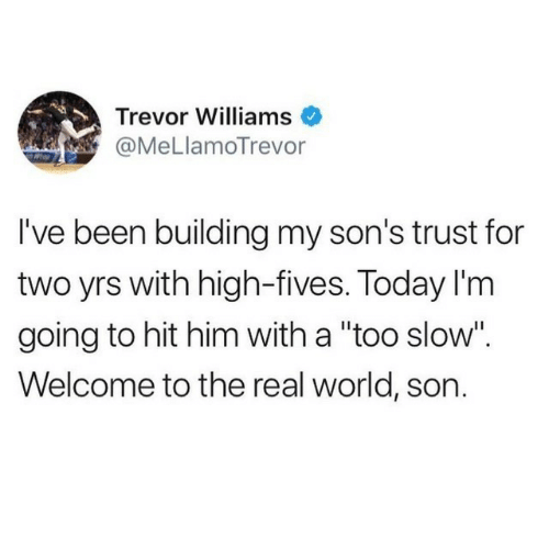 """Trevor: Trevor Williams  @MeLlamoTrevor  I've been building my son's trust for  two yrs with high-fives. Today I'm  going to hit him with a """"too slow"""".  Welcome to the real world, son."""