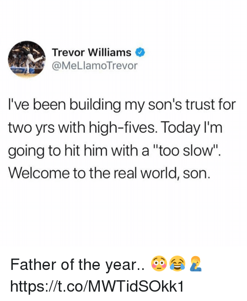 "Memes, The Real, and Today: Trevor Williams  @MeLlamoTrevor  l've been building my son's trust for  two yrs with high-fives. Today I'm  going to hit him with a ""too slow"".  Welcome to the real world, son. Father of the year.. 😳😂🤦‍♂️ https://t.co/MWTidSOkk1"