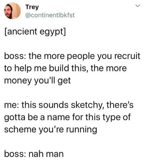 nah-man: Trey  @continentlbkfst  [ancient egypt]  boss: the more people you recruit  to help me build this, the more  money you'll get  me: this sounds sketchy, there's  gotta be a name for this type of  scheme you're running  boss: nah man