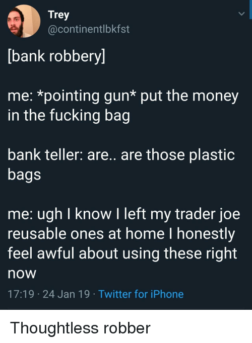 bank teller: Trey  @continentlbkfst  bank robbery]  me: *pointing gun* put the money  in the fucking bag  bank teller: are.. are those plastiC  bags  me: ugh I know I left my trader joe  reusable ones at home l honestly  feel awful about using these right  now  17:19 24 Jan 19 Twitter for iPhone Thoughtless robber