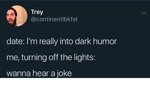 Dark Humor: Trey  @continentlbkfst  date: I'm really into dark humor  me, turning off the lights:  wanna hear a joke