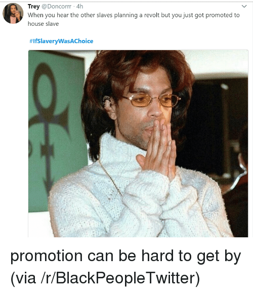 Blackpeopletwitter, House, and Got: Trey @Doncorrr 4h  When you hear the other slaves planning a revolt but you just got promoted to  house slave  <p>promotion can be hard to get by (via /r/BlackPeopleTwitter)</p>