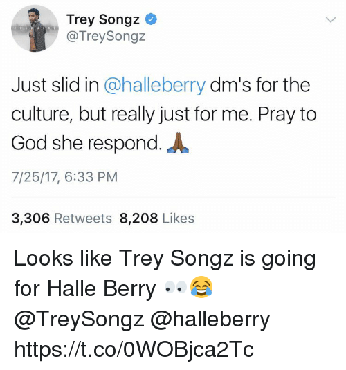 God, Trey Songz, and Halle Berry: Trey Songz C  @TreySongz  Just slid in @halleberry dm's for the  culture, but really just for me. Pray to  God she respond.  7/25/17, 6:33 PM  3,306 Retweets 8,208 Likes Looks like Trey Songz is going for Halle Berry 👀😂 @TreySongz @halleberry https://t.co/0WOBjca2Tc