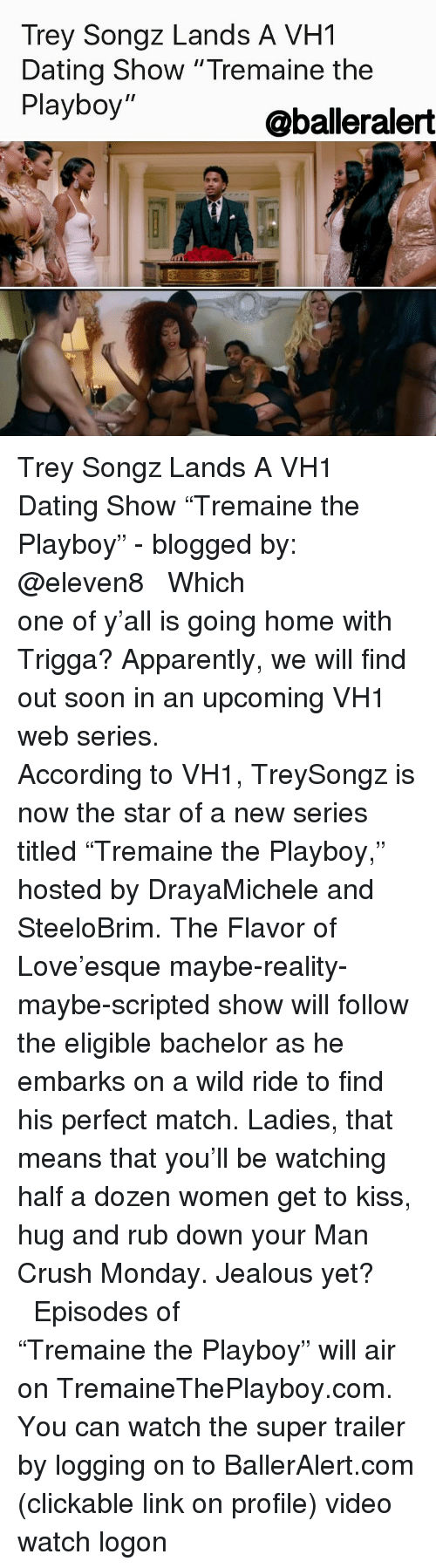 """Memes, Trey Songz, and Man Crush Monday: Trey Songz Lands A VH1  Dating Show """"Tremaine the  Playboy  @balderalert Trey Songz Lands A VH1 Dating Show """"Tremaine the Playboy"""" - blogged by: @eleven8 ⠀⠀⠀⠀⠀⠀⠀⠀⠀ ⠀⠀⠀⠀⠀⠀⠀⠀⠀ Which one of y'all is going home with Trigga? Apparently, we will find out soon in an upcoming VH1 web series. ⠀⠀⠀⠀⠀⠀⠀⠀⠀ ⠀⠀⠀⠀⠀⠀⠀⠀⠀ According to VH1, TreySongz is now the star of a new series titled """"Tremaine the Playboy,"""" hosted by DrayaMichele and SteeloBrim. The Flavor of Love'esque maybe-reality-maybe-scripted show will follow the eligible bachelor as he embarks on a wild ride to find his perfect match. Ladies, that means that you'll be watching half a dozen women get to kiss, hug and rub down your Man Crush Monday. Jealous yet? ⠀⠀⠀⠀⠀⠀⠀⠀⠀ ⠀⠀⠀⠀⠀⠀⠀⠀⠀ Episodes of """"Tremaine the Playboy"""" will air on TremaineThePlayboy.com. You can watch the super trailer by logging on to BallerAlert.com (clickable link on profile) video watch logon"""