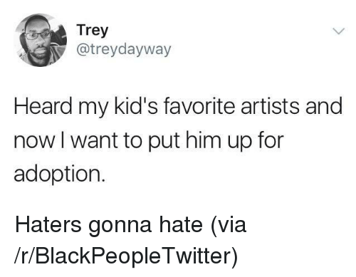 Blackpeopletwitter, Kids, and Him: Trey  @treydayway  Heard my kid's favorite artists and  now l want to put him up for  adoption. <p>Haters gonna hate (via /r/BlackPeopleTwitter)</p>