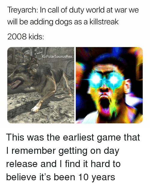 treyarch: Treyarch: In call of duty world at war we  will be adding dogs as a killstreak  2008 kids:  G:PolarSaurusRex This was the earliest game that I remember getting on day release and I find it hard to believe it's been 10 years