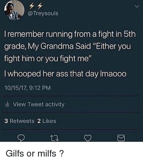 "Whooped: @Treysouls  I remember running from a fight in 5th  grade, Mly Grandma Said Either you  fight him or you fight me""  I whooped her ass that day Imaooo  10/15/17, 9:12 PM  ll View Tweet activity  3 Retweets 2 Likes Gilfs or milfs ?"