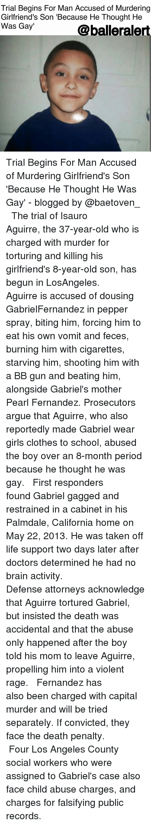 attorneys: Trial Begins For Man Accused of Murdering  Girlfriend's Son 'Because He Thought He  Was Gay'  Qballeralert Trial Begins For Man Accused of Murdering Girlfriend's Son 'Because He Thought He Was Gay' - blogged by @baetoven_ ⠀⠀⠀⠀⠀⠀⠀ ⠀⠀⠀⠀⠀⠀⠀ The trial of Isauro Aguirre, the 37-year-old who is charged with murder for torturing and killing his girlfriend's 8-year-old son, has begun in LosAngeles. ⠀⠀⠀⠀⠀⠀⠀ ⠀⠀⠀⠀⠀⠀⠀ Aguirre is accused of dousing GabrielFernandez in pepper spray, biting him, forcing him to eat his own vomit and feces, burning him with cigarettes, starving him, shooting him with a BB gun and beating him, alongside Gabriel's mother Pearl Fernandez. Prosecutors argue that Aguirre, who also reportedly made Gabriel wear girls clothes to school, abused the boy over an 8-month period because he thought he was gay. ⠀⠀⠀⠀⠀⠀⠀ ⠀⠀⠀⠀⠀⠀⠀ First responders found Gabriel gagged and restrained in a cabinet in his Palmdale, California home on May 22, 2013. He was taken off life support two days later after doctors determined he had no brain activity. ⠀⠀⠀⠀⠀⠀⠀ ⠀⠀⠀⠀⠀⠀⠀ Defense attorneys acknowledge that Aguirre tortured Gabriel, but insisted the death was accidental and that the abuse only happened after the boy told his mom to leave Aguirre, propelling him into a violent rage. ⠀⠀⠀⠀⠀⠀⠀ ⠀⠀⠀⠀⠀⠀⠀ Fernandez has also been charged with capital murder and will be tried separately. If convicted, they face the death penalty. ⠀⠀⠀⠀⠀⠀⠀ ⠀⠀⠀⠀⠀⠀⠀ Four Los Angeles County social workers who were assigned to Gabriel's case also face child abuse charges, and charges for falsifying public records.