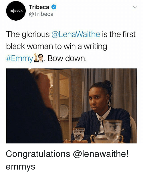 Memes, Black, and Congratulations: Tribeca  @Tribeca  TRIBECA  The glorious @LenaWaithe is the first  black woman to win a writing  Emmy  . Bow down. Congratulations @lenawaithe! emmys