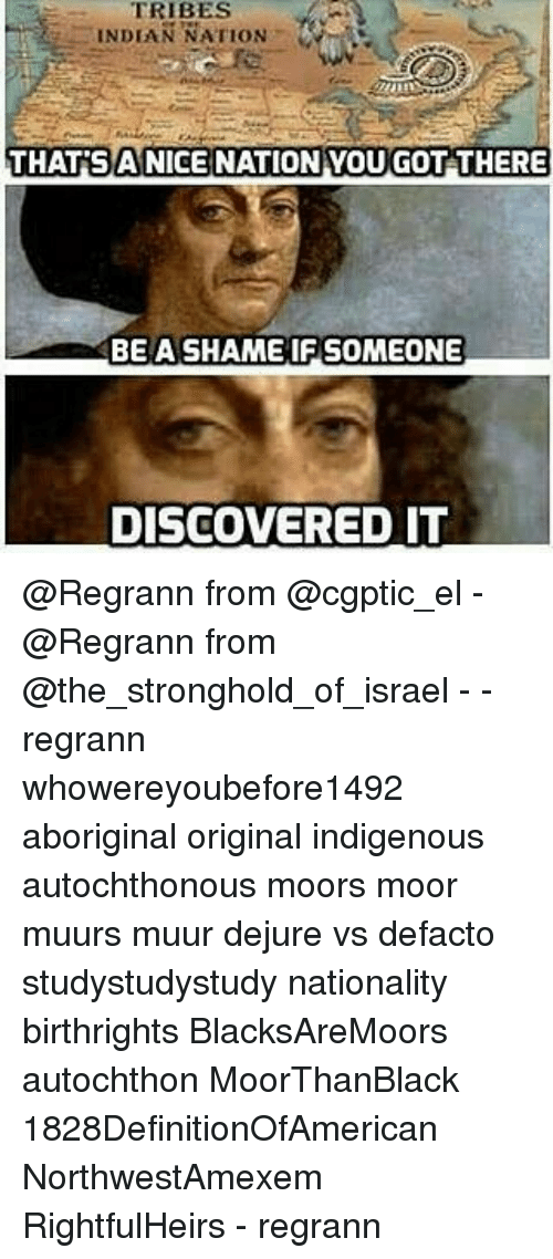 Memes, 🤖, and Shame: TRIBES  INDIAN NATION  THAT SANICENATION YOUGOT THERE  BE A SHAME IF SOMEONE  DISCOVERED IT @Regrann from @cgptic_el - @Regrann from @the_stronghold_of_israel - - regrann whowereyoubefore1492 aboriginal original indigenous autochthonous moors moor muurs muur dejure vs defacto studystudystudy nationality birthrights BlacksAreMoors autochthon MoorThanBlack 1828DefinitionOfAmerican NorthwestAmexem RightfulHeirs - regrann
