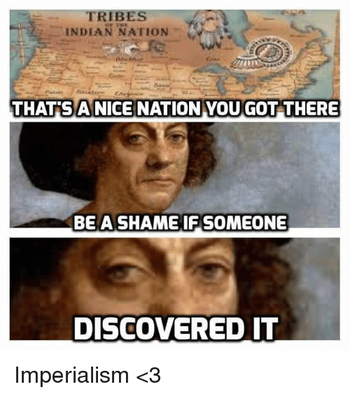 Nice: TRIBES  INDIAN NATION  THATS A NICE NATION YOU GOT THERE  BE A SHAME IF SOMEONE  DISCOVERED IT Imperialism <3