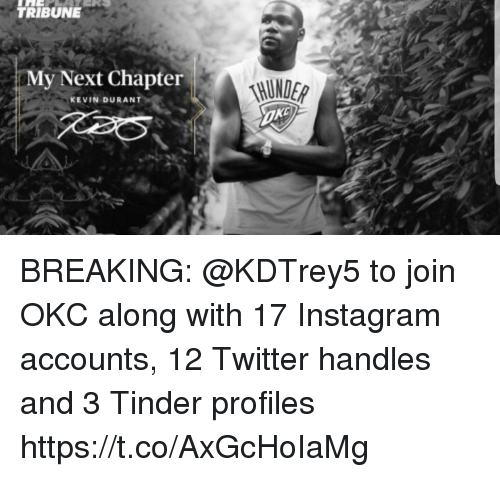 Instagram, Kevin Durant, and Nba: TRIBUNE  My Next Chapter  KEVIN DURANT BREAKING: @KDTrey5 to join OKC along with 17 Instagram accounts, 12 Twitter handles and 3 Tinder profiles https://t.co/AxGcHoIaMg