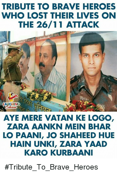 Lost, Brave, and Heroes: TRIBUTE TO BRAVE HEROES  WHO LOST THEIR LIVES ON  THE 26/11 ATTACK  LAUGHINGAUTS  AYE MERE VATAN KE LOGO  ZARA AANKN MEIN BHAR  LO PAANI, JO SHAHEED HUE  HAIN UNKI, ZARA YAAD  KARO KURBAANI #Tribute_To_Brave_Heroes