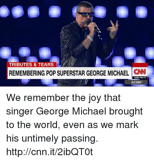 George Michael: TRIBUTES & TEARS  REMEMBERING POP SUPERSTAR GEORGE MICHAEL  CNN  5:55 PM PT  AC360° We remember the joy that singer George Michael brought to the world, even as we mark his untimely passing. http://cnn.it/2ibQT0t