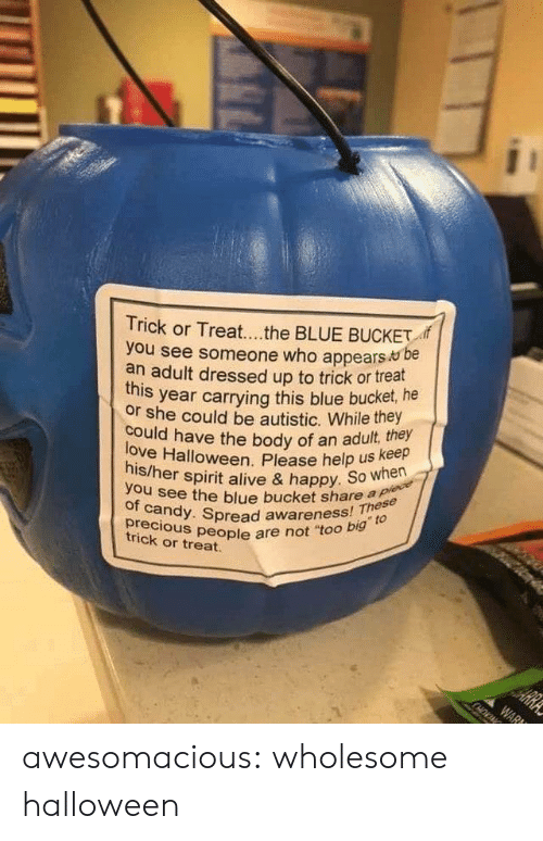"trick or treat: Trick or Treat...the BLUE BUCKET  you see someone who appears be  an adult dressed up to trick or treat  year carrying this blue bucket, he  this  or she could be autistic. While they  love Halloween. Please help us keep  his/her spirit alive & happy. So when  could have the body of an adult, they  you see the blue bucket share a plece  of candy. Spread awareness! These  precious people are not ""too big to  HE  trick or treat.  ARRA  WAR awesomacious:  wholesome halloween"