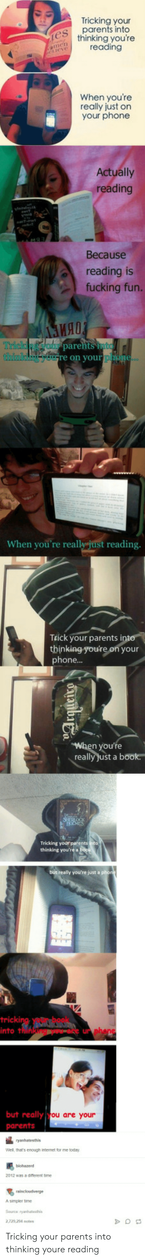 Tricking: Tricking your  parents into  thinking you're  reading  When youre  really just on  your phone  Actually  reading  Because  reading is  fucking fun.  ия!  parehts to  rich  on your  When you're really just reading  TEick your parents i  thinking-you're on your  phone...  you're  really Just a book  thinking you're a  tricki  into t  un  but really  ou are your  Well, thats enough irmernet for me today  2 was a diflerent time  Asimpler time  2,729 24 otes Tricking your parents into thinking youre reading