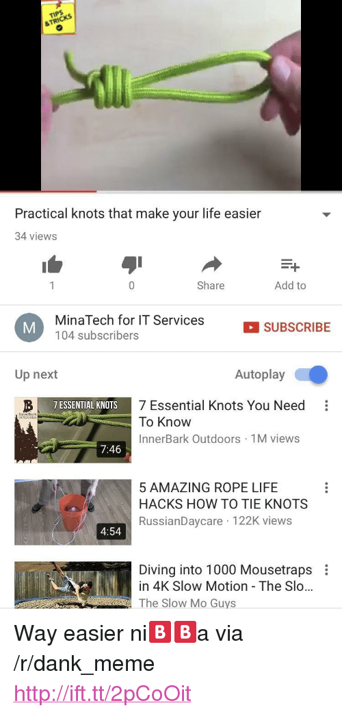 "Dank, Life, and Meme: &TRICKS  Practical knots that make your life easier  34 views  0  Share  Add to  MinaTech for IT Services  104 subscribers  SUBSCRIBE  Up next  Autoplay  7 Essential Knots You Need:  To Know  InnerBark Outdoors 1M views  7 ESSENTIAL KNOTS  InnerBar  7:46  5 AMAZING ROPE LIFE  HACKS HOW TO TIE KNOTS  RussianDaycare 122K views  4:54  Diving into 1000 Mousetraps  in 4K Slow Motion - The Slo...  The Slow Mo Guys <p>Way easier ni🅱️🅱️a via /r/dank_meme <a href=""http://ift.tt/2pCoOit"">http://ift.tt/2pCoOit</a></p>"