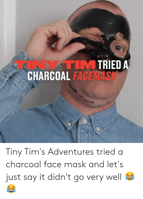 fac: TRIED A  TINYTIM  CHARCOAL FAC  FACEMASK Tiny Tim's Adventures tried a charcoal face mask and let's just say it didn't go very well 😂😂