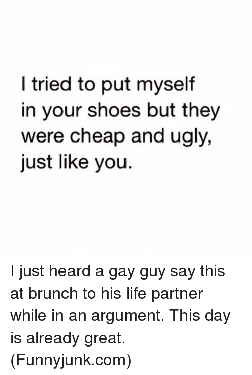 funnyjunk: tried to put myself  in your shoes but they  were cheap and ugly,  just like you I just heard a gay guy say this at brunch to his life partner while in an argument. This day is already great. (Funnyjunk.com)