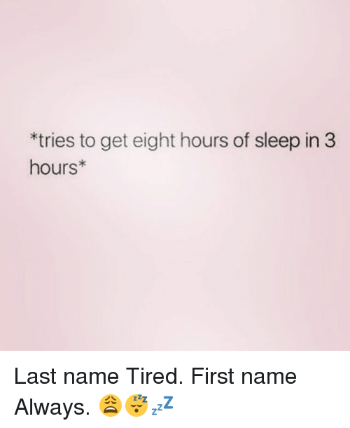 Memes, Sleep, and 🤖: *tries to get eight hours of sleep in 3  hours Last name Tired. First name Always. 😩😴💤