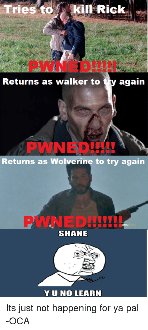 yuno: Tries to iil-Rick.  Returns as walker to ty agaiin  PWNED!  I00  Returns as Wolverine to try again  PWNED!II!  SHANE  YUNO LEARN <p>Its just not happening for ya pal -OCA</p>