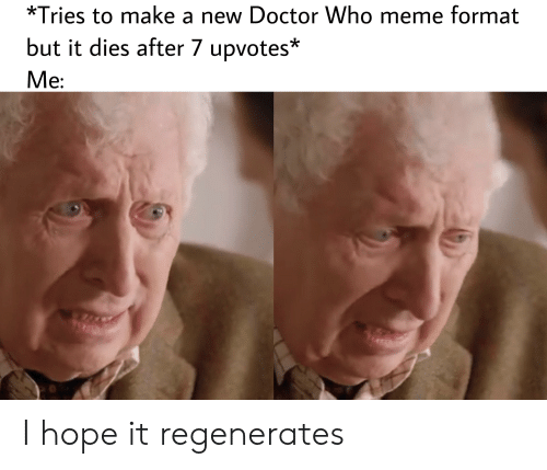 Doctor Who Meme: *Tries to make a new Doctor Who meme format  but it dies after 7 upvotes*  Ve: I hope it regenerates