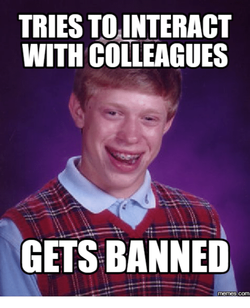Ban Meme: TRIES TOINTERACT  WITH COLLEAGUES  GETS BANNED  memes. Com