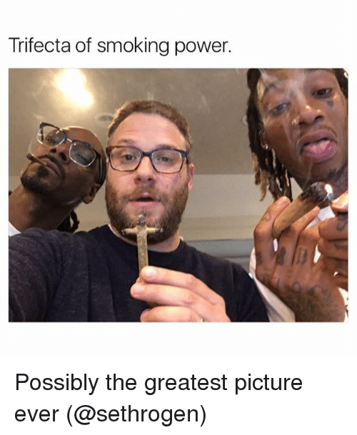 trifecta: Trifecta of smoking power. Possibly the greatest picture ever (@sethrogen)