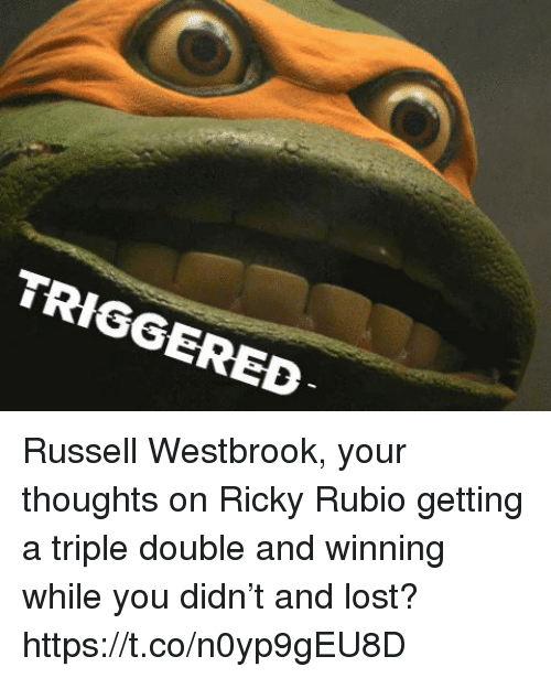 a triple double: TRIGGERED Russell Westbrook, your thoughts on Ricky Rubio getting a triple double and winning while you didn't and lost? https://t.co/n0yp9gEU8D