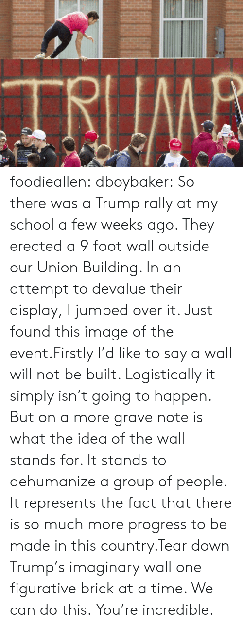 A Wall: TRIIMB  COO foodieallen:  dboybaker:  So there was a Trump rally at my school a few weeks ago. They erected a 9 foot wall outside our Union Building. In an attempt to devalue their display, I jumped over it. Just found this image of the event.Firstly I'd like to say a wall will not be built. Logistically it simply isn't going to happen. But on a more grave note is what the idea of the wall stands for. It stands to dehumanize a group of people. It represents the fact that there is so much more progress to be made in this country.Tear down Trump's imaginary wall one figurative brick at a time. We can do this.  You're incredible.