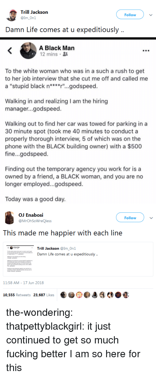 """today was a good day: Trill Jackson  @Im_On1  Follow  Damn Life comes at u expeditiously ..   A Black Man  12 mins 2  To the white woman who was in a such a rush to get  to her job interview that she cut me off and called me  a """"stupid black n****r'""""...godspeed.  Walking in and realizing I am the hiring  manager...godspeed.  Walking out to find her car was towed for parking in a  30 minute spot (took me 40 minutes to conduct a  properly thorough interview, 5 of which was on the  phone with the BLACK building owner) with a $500  fine...godspeed.  Finding out the temporary agency you work for is a  owned by a friend, a BLACK woman, and you are no  longer employed...godspeed.  Today was a good day.   OJ Enabosi  @MrOhSoWreQless  Follow  This made me happier with each line  くG"""".  Trill Jackson @Im-Onl  Damn Life comes at u expeditiously  11:58 AM-17 Jun 2018  ..)。Oo,  €.ẻ  '  AN.litas Retweets  a/K,Likes the-wondering:  thatpettyblackgirl:   it just continued to get so much fucking better   I am so here for this"""