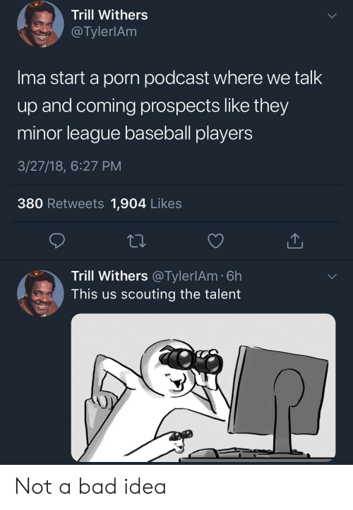 scouting: Trill Withers  @TylerlAnm  Ima start a porn podcast where we talk  up and coming prospects like they  minor league baseball players  3/27/18, 6:27 PM  380 Retweets 1,904 Likes  Trill Withers @TylerlAm 6h  This us scouting the talent Not a bad idea