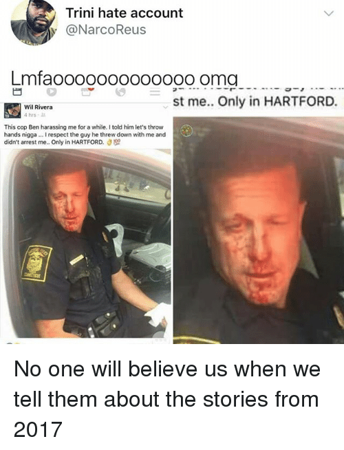 Memes, Respect, and Trini: Trini hate account  y @NarcoReus  Lmfaoooo000000ooo oma  st me. Only in HARTFORD.  Wil Rivera  4hrs .  This cop Ben harassing me for a while. I told him let's throw  hands nigga... I respect the guy he threw down with me and  didn't arrest me.. Only in HARTFORD. No one will believe us when we tell them about the stories from 2017