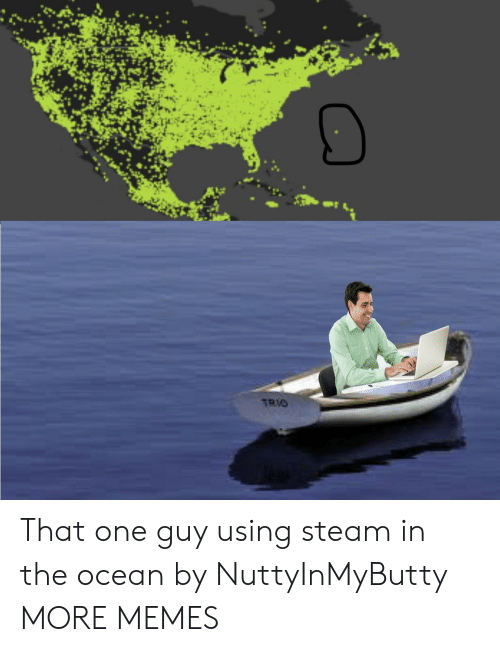 steam: TRIO That one guy using steam in the ocean by NuttyInMyButty MORE MEMES