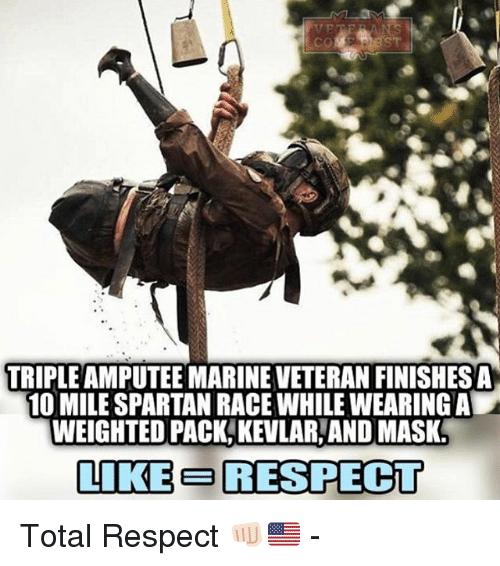 spartans: TRIPLE AMPUTEE MARINEVETERAN FINISHESA  10 MILE SPARTAN RACE WHILEWEARING ALA  WEIGHTED PACK KEVLARANDOMASK  LIKE E RESPECT Total Respect 👊🏻🇺🇸 -