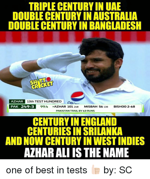 srilanka: TRIPLE CENTURY IN UAE  DOUBLE CENTURY IN AUSTRALIA  DOUBLE CENTURY IN BANGLADESH  CROCKETT  AZHAR  13th TEST HUNDRED  p  PAK 249-3  99.4.  AZHAR 101, 268  MISBAH 56 138  BISHOO 2-68  PAKISTAN TRAIL BY 63 RUNS  CENTURY IN ENGLAND  CENTURIES IN SRILANKA  AND NOW CENTURY IN WESTINDIES  AZHARALI IS THE NAME one of best in tests 👍🏻 by: SC
