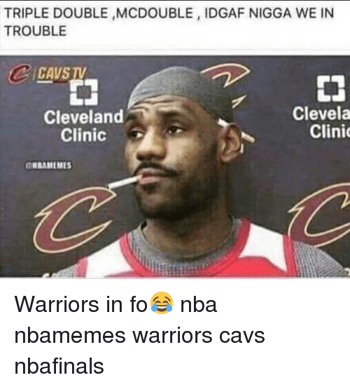 cleveland clinic: TRIPLE DOUBLE MCDOUBLE, IDGAF NIGGA WE IN  TROUBLE  CAVS TV  申  Cleveland  Clinic  Clevela  Clini  HBAMEMES Warriors in fo😂 nba nbamemes warriors cavs nbafinals