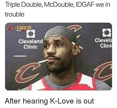 cleveland clinic: Triple Double, McDouble, IDGAF we in  trouble  CAVS  Cleveland  Clinic  Clevela  Clini  NBAMEMES After hearing K-Love is out