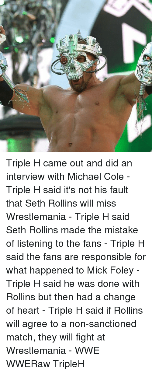 michael cole: Triple H came out and did an interview with Michael Cole - Triple H said it's not his fault that Seth Rollins will miss Wrestlemania - Triple H said Seth Rollins made the mistake of listening to the fans - Triple H said the fans are responsible for what happened to Mick Foley - Triple H said he was done with Rollins but then had a change of heart - Triple H said if Rollins will agree to a non-sanctioned match, they will fight at Wrestlemania - WWE WWERaw TripleH