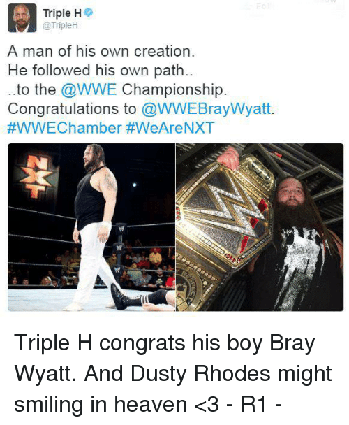 Dusty Rhodes: Triple H  @TripleH  A man of his own creation.  He followed his own path..  to the  @WWE Championship  Congratulations to  @WWEBrayWyatt.  #WWEChamber #We Are NXT Triple H congrats his boy Bray Wyatt. And Dusty Rhodes might smiling in heaven <3 - R1 -